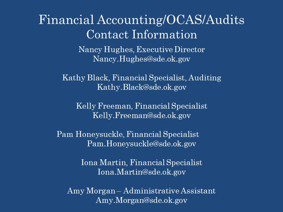 Financial Accounting/OCAS/Audits Contact Information Nancy Hughes, Executive Director Kathy Black, Financial Specialist, Auditing Kelly Freeman, Financial Specialist Pam Honeysuckle, Financial Specialist Iona Martin, Financial Specialist Amy Morgan – Administrative Assistant Phone number: (405) Fax number : (405)