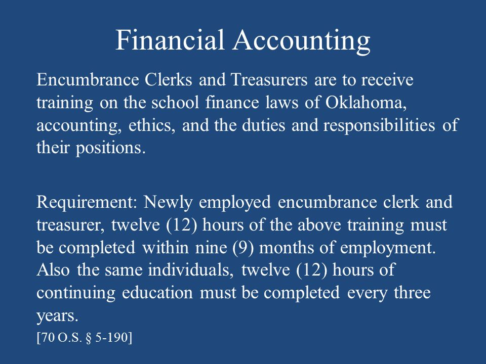 Financial Accounting Encumbrance Clerks and Treasurers are to receive training on the school finance laws of Oklahoma, accounting, ethics, and the duties and responsibilities of their positions.
