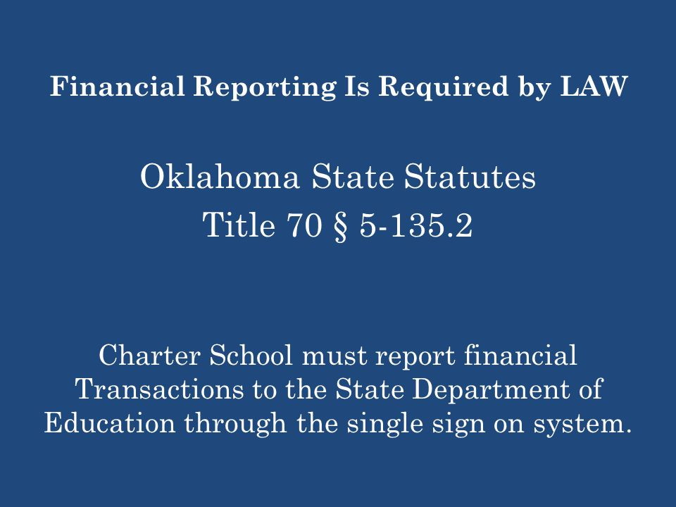 Financial Reporting Is Required by LAW Oklahoma State Statutes Title 70 § Charter School must report financial Transactions to the State Department of Education through the single sign on system.