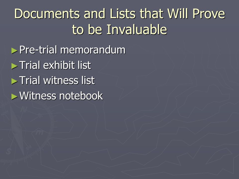Documents and Lists that Will Prove to be Invaluable ► Pre-trial memorandum ► Trial exhibit list ► Trial witness list ► Witness notebook