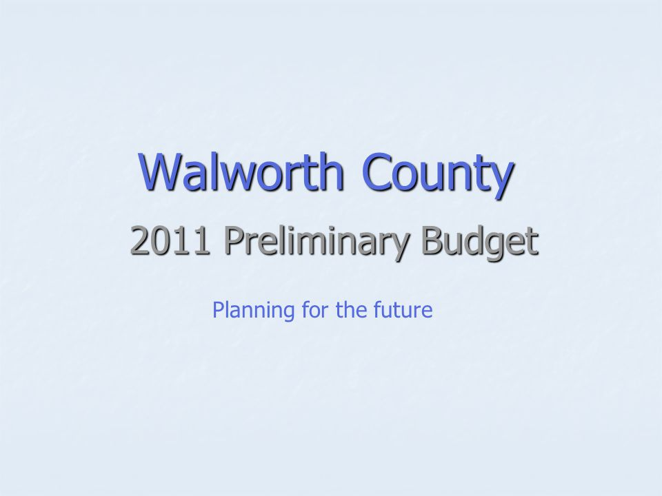 Walworth County 2011 Preliminary Budget Planning for the future