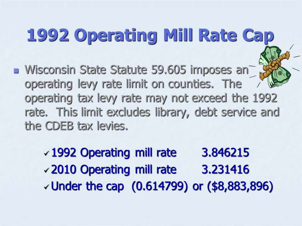 1992 Operating Mill Rate Cap Wisconsin State Statute imposes an operating levy rate limit on counties.