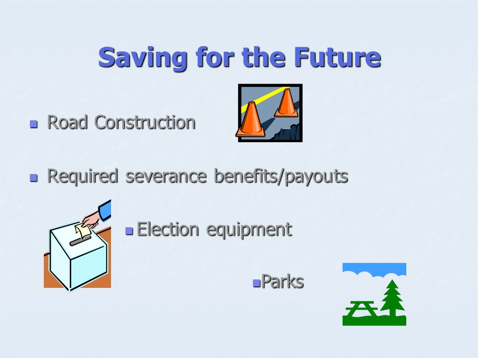 Saving for the Future Road Construction Road Construction Required severance benefits/payouts Required severance benefits/payouts Election equipment Election equipment Parks Parks