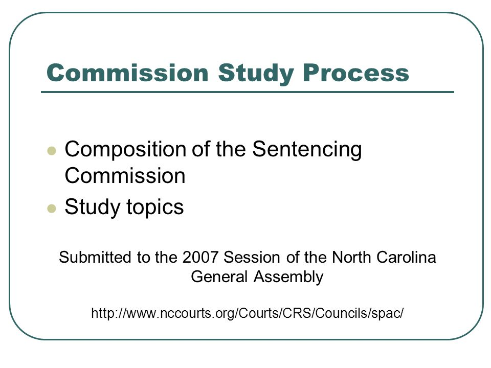 Commission Study Process Composition of the Sentencing Commission Study topics Submitted to the 2007 Session of the North Carolina General Assembly