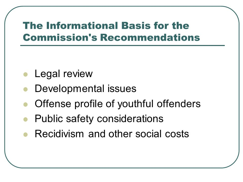 The Informational Basis for the Commission s Recommendations Legal review Developmental issues Offense profile of youthful offenders Public safety considerations Recidivism and other social costs