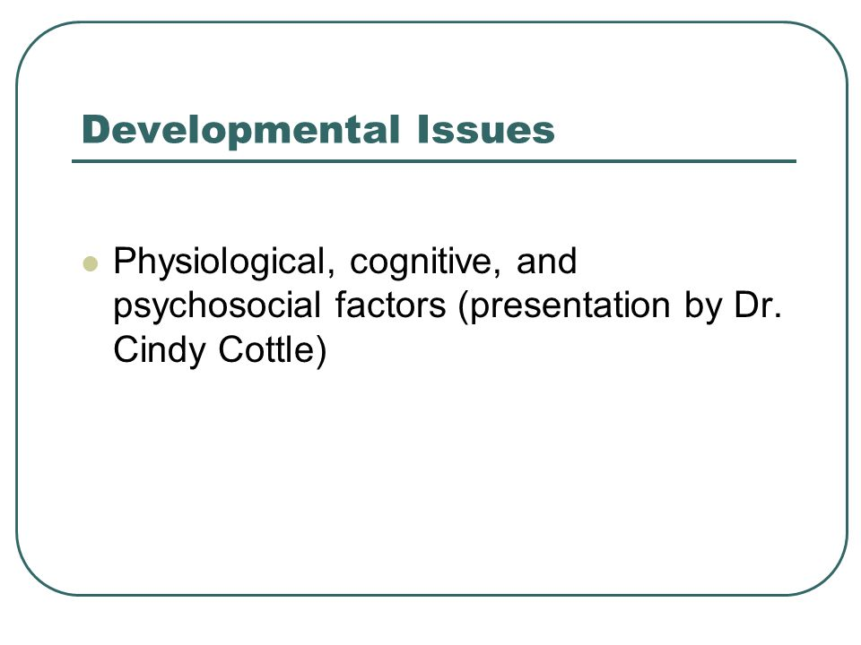 Developmental Issues Physiological, cognitive, and psychosocial factors (presentation by Dr.
