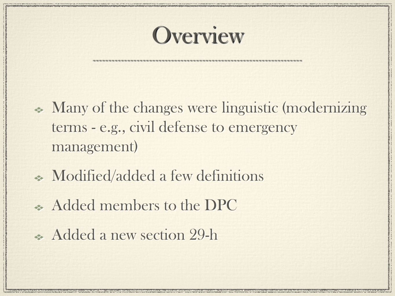 OverviewOverview Many of the changes were linguistic (modernizing terms - e.g., civil defense to emergency management) Modified/added a few definitions Added members to the DPC Added a new section 29-h Many of the changes were linguistic (modernizing terms - e.g., civil defense to emergency management) Modified/added a few definitions Added members to the DPC Added a new section 29-h