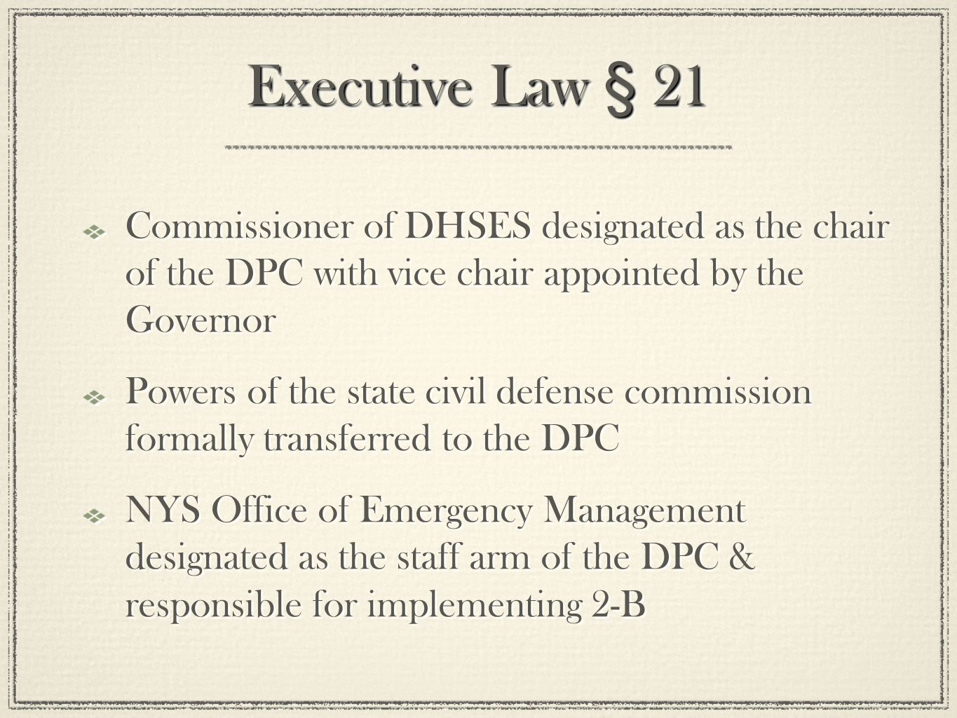 Executive Law § 21 Commissioner of DHSES designated as the chair of the DPC with vice chair appointed by the Governor Powers of the state civil defense commission formally transferred to the DPC NYS Office of Emergency Management designated as the staff arm of the DPC & responsible for implementing 2-B Commissioner of DHSES designated as the chair of the DPC with vice chair appointed by the Governor Powers of the state civil defense commission formally transferred to the DPC NYS Office of Emergency Management designated as the staff arm of the DPC & responsible for implementing 2-B