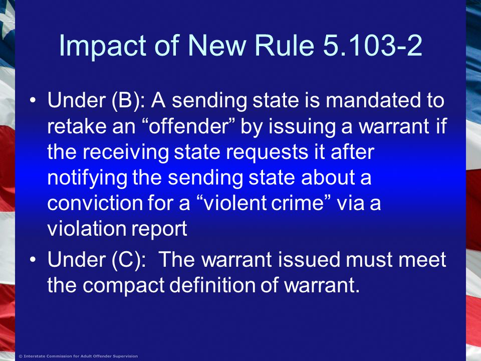 Impact of New Rule Under (B): A sending state is mandated to retake an offender by issuing a warrant if the receiving state requests it after notifying the sending state about a conviction for a violent crime via a violation report Under (C): The warrant issued must meet the compact definition of warrant.