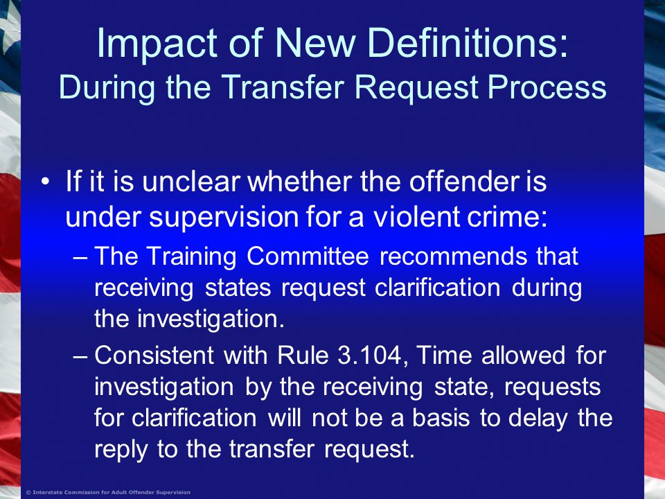 Impact of New Definitions: During the Transfer Request Process If it is unclear whether the offender is under supervision for a violent crime: –The Training Committee recommends that receiving states request clarification during the investigation.