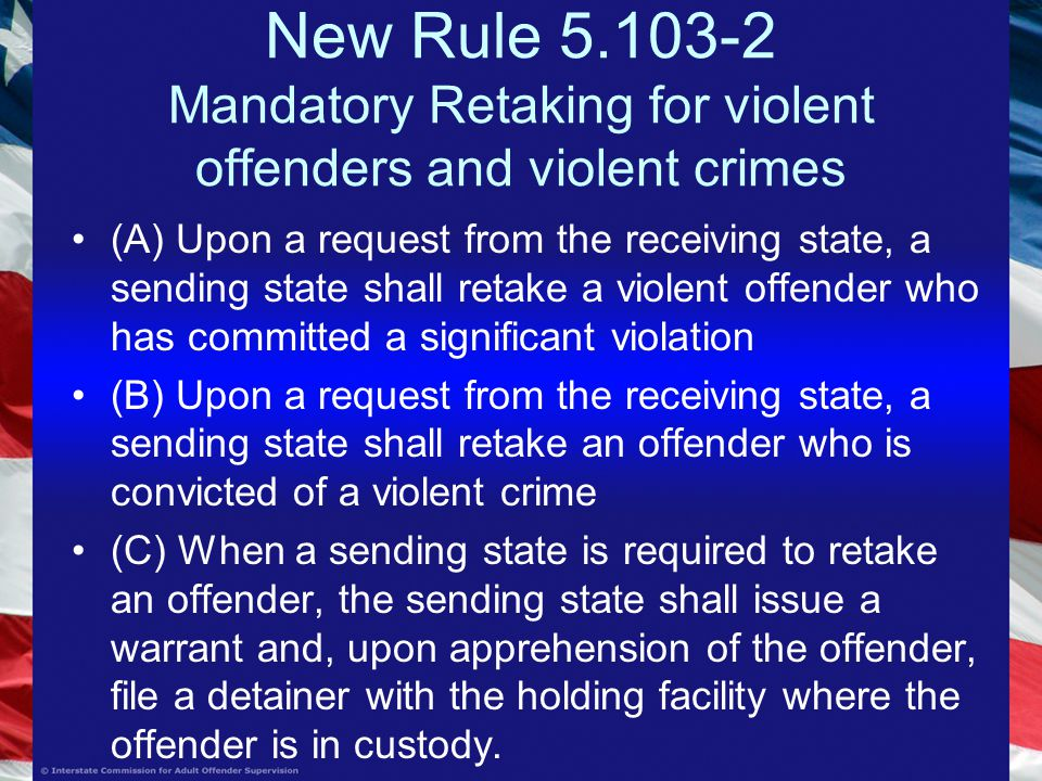 New Rule Mandatory Retaking for violent offenders and violent crimes (A) Upon a request from the receiving state, a sending state shall retake a violent offender who has committed a significant violation (B) Upon a request from the receiving state, a sending state shall retake an offender who is convicted of a violent crime (C) When a sending state is required to retake an offender, the sending state shall issue a warrant and, upon apprehension of the offender, file a detainer with the holding facility where the offender is in custody.