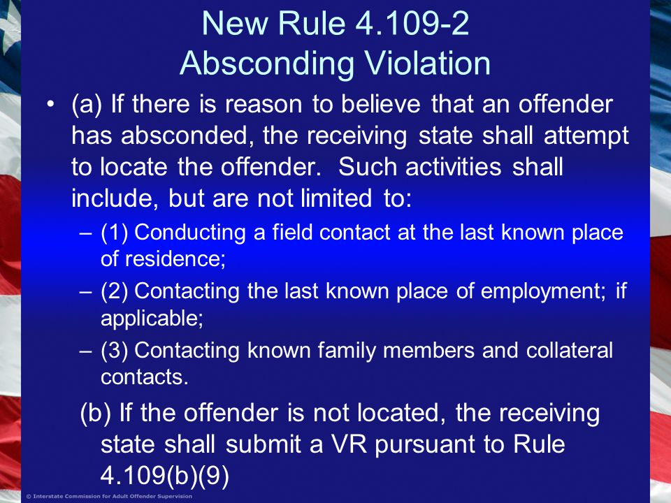 New Rule Absconding Violation (a) If there is reason to believe that an offender has absconded, the receiving state shall attempt to locate the offender.