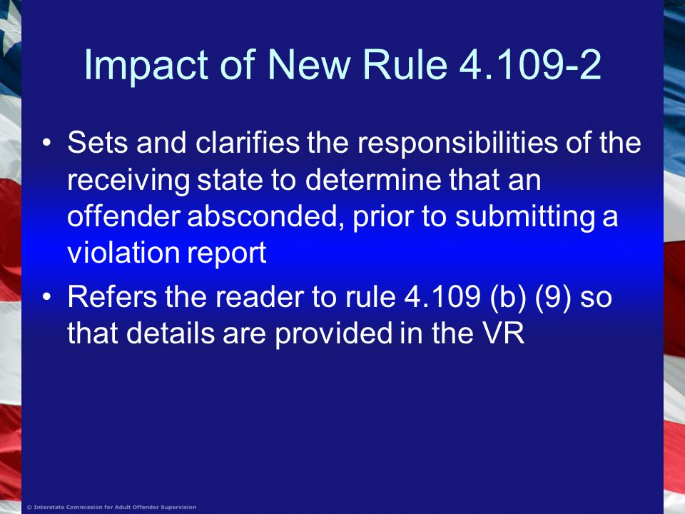 Impact of New Rule Sets and clarifies the responsibilities of the receiving state to determine that an offender absconded, prior to submitting a violation report Refers the reader to rule (b) (9) so that details are provided in the VR