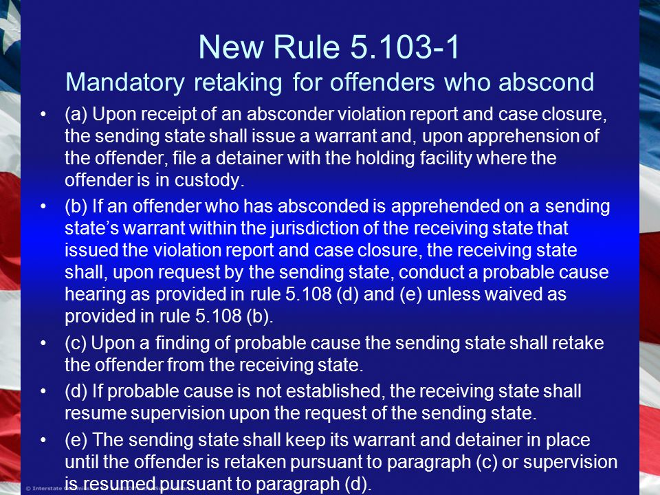 New Rule Mandatory retaking for offenders who abscond (a) Upon receipt of an absconder violation report and case closure, the sending state shall issue a warrant and, upon apprehension of the offender, file a detainer with the holding facility where the offender is in custody.