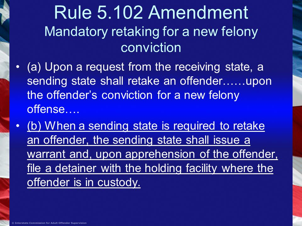 Rule Amendment Mandatory retaking for a new felony conviction (a) Upon a request from the receiving state, a sending state shall retake an offender……upon the offender's conviction for a new felony offense….