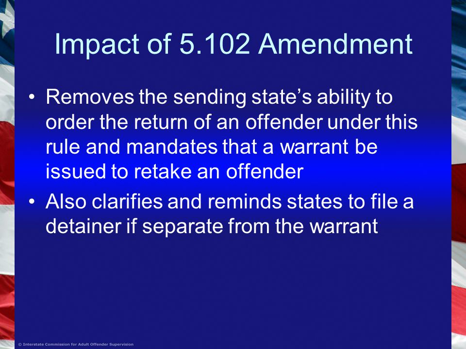 Impact of Amendment Removes the sending state's ability to order the return of an offender under this rule and mandates that a warrant be issued to retake an offender Also clarifies and reminds states to file a detainer if separate from the warrant