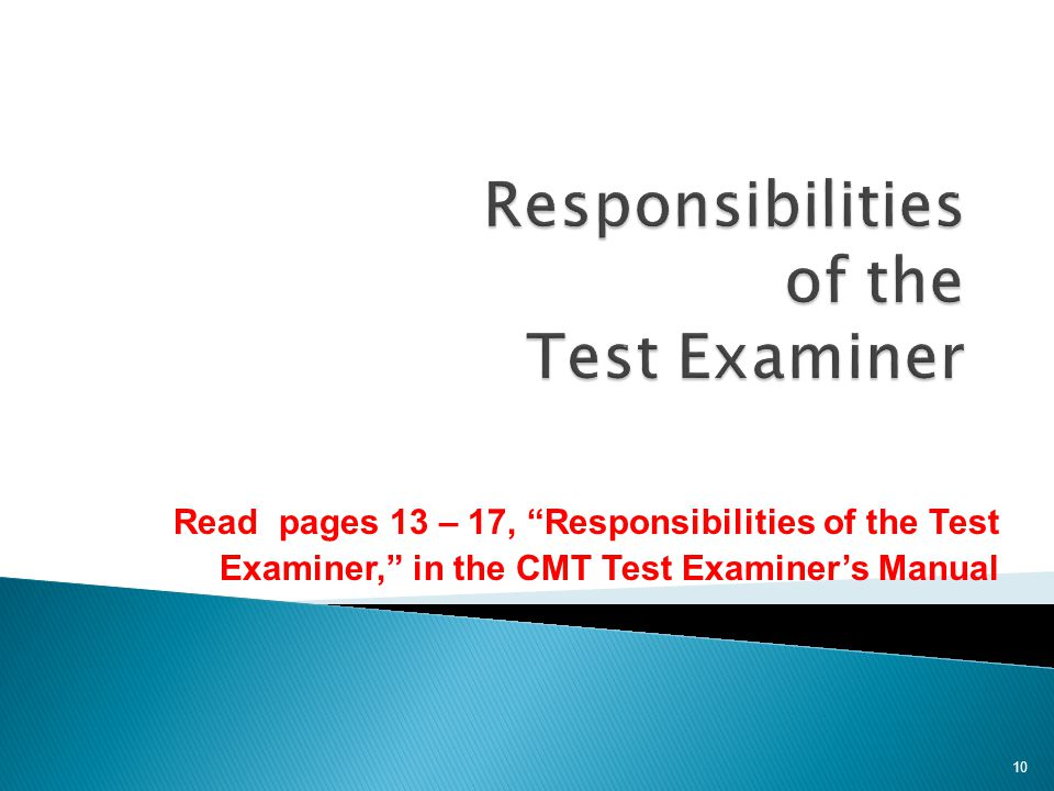 Read pages 13 – 17, Responsibilities of the Test Examiner, in the CMT Test Examiner's Manual 10