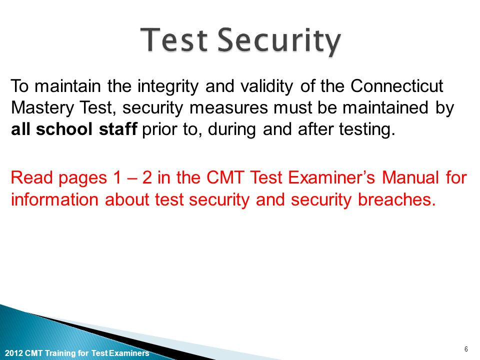 2012 CMT Training for Test Examiners To maintain the integrity and validity of the Connecticut Mastery Test, security measures must be maintained by all school staff prior to, during and after testing.