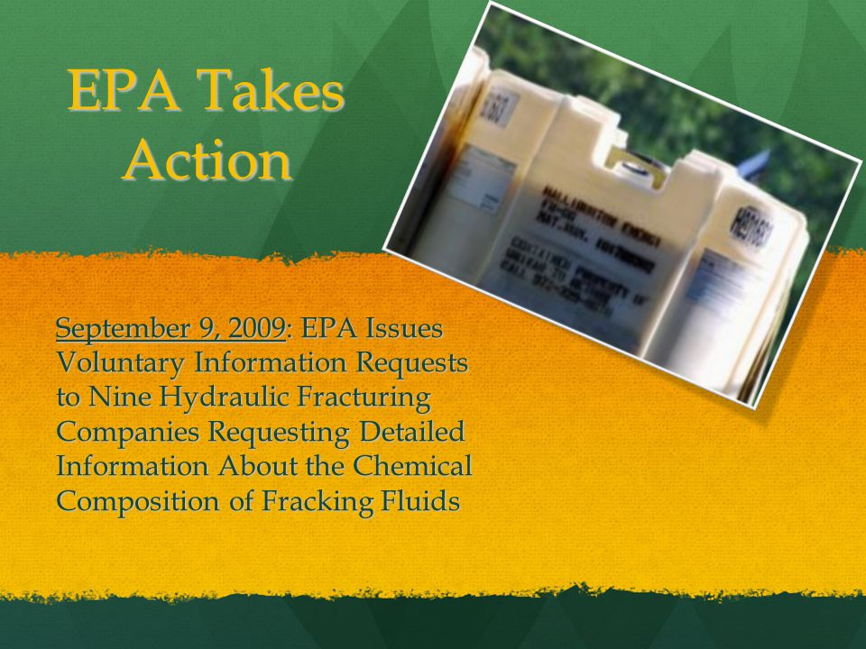EPA Takes Action September 9, 2009: EPA Issues Voluntary Information Requests to Nine Hydraulic Fracturing Companies Requesting Detailed Information About the Chemical Composition of Fracking Fluids