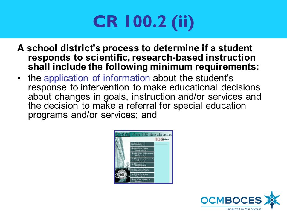 CR (ii) A school district s process to determine if a student responds to scientific, research-based instruction shall include the following minimum requirements: the application of information about the student s response to intervention to make educational decisions about changes in goals, instruction and/or services and the decision to make a referral for special education programs and/or services; and
