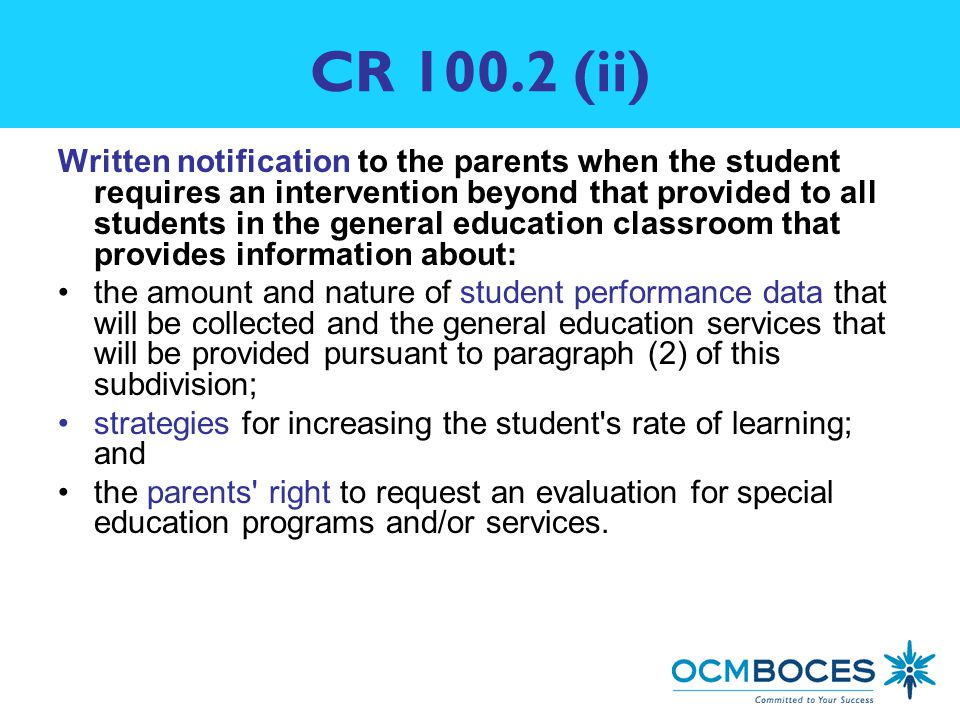 CR (ii) Written notification to the parents when the student requires an intervention beyond that provided to all students in the general education classroom that provides information about: the amount and nature of student performance data that will be collected and the general education services that will be provided pursuant to paragraph (2) of this subdivision; strategies for increasing the student s rate of learning; and the parents right to request an evaluation for special education programs and/or services.