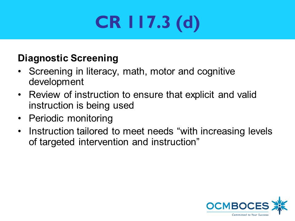 CR (d) Diagnostic Screening Screening in literacy, math, motor and cognitive development Review of instruction to ensure that explicit and valid instruction is being used Periodic monitoring Instruction tailored to meet needs with increasing levels of targeted intervention and instruction