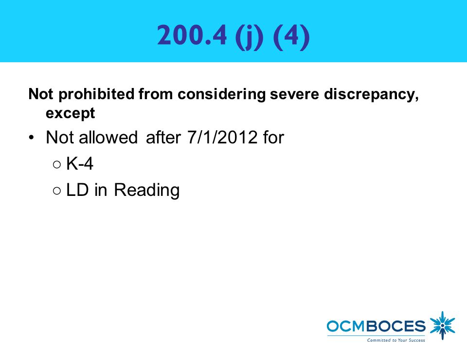 200.4 (j) (4) Not prohibited from considering severe discrepancy, except Not allowed after 7/1/2012 for ○K-4 ○LD in Reading