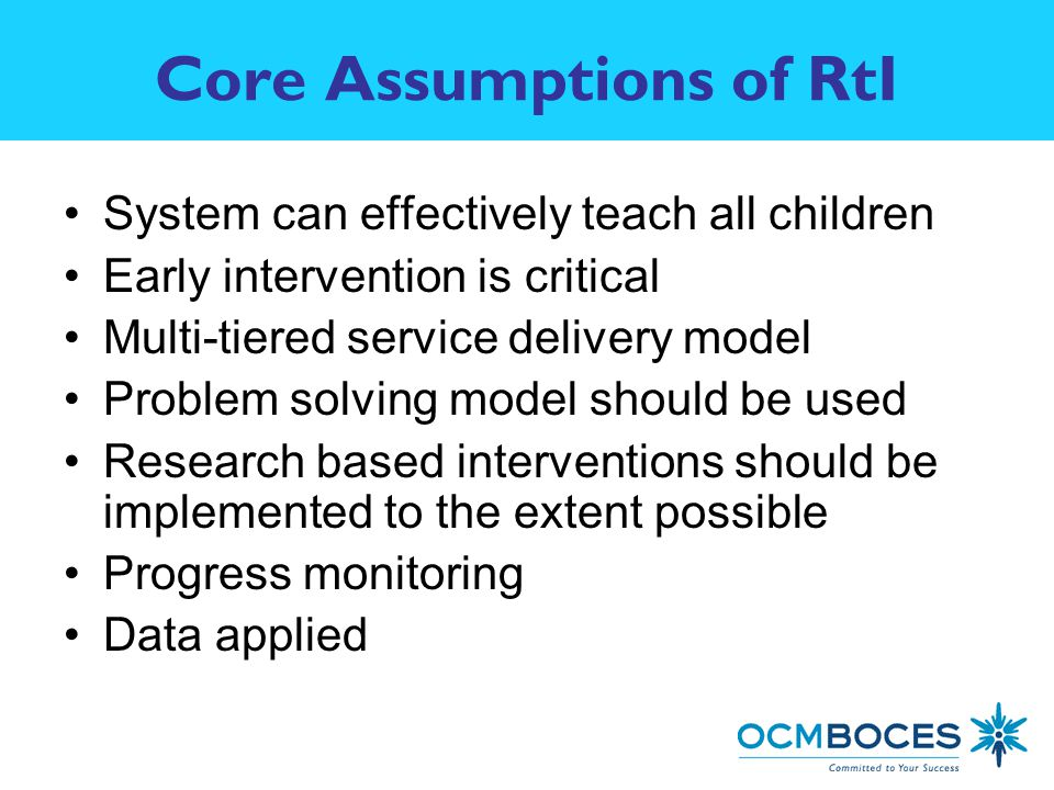 Core Assumptions of RtI System can effectively teach all children Early intervention is critical Multi-tiered service delivery model Problem solving model should be used Research based interventions should be implemented to the extent possible Progress monitoring Data applied