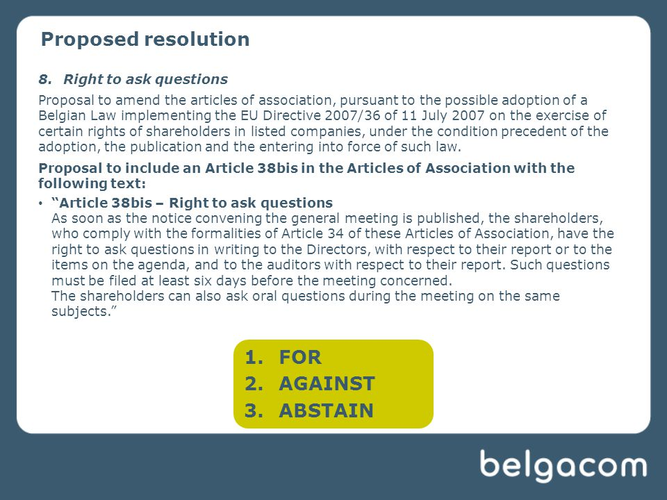Proposed resolution 8.Right to ask questions Proposal to amend the articles of association, pursuant to the possible adoption of a Belgian Law implementing the EU Directive 2007/36 of 11 July 2007 on the exercise of certain rights of shareholders in listed companies, under the condition precedent of the adoption, the publication and the entering into force of such law.