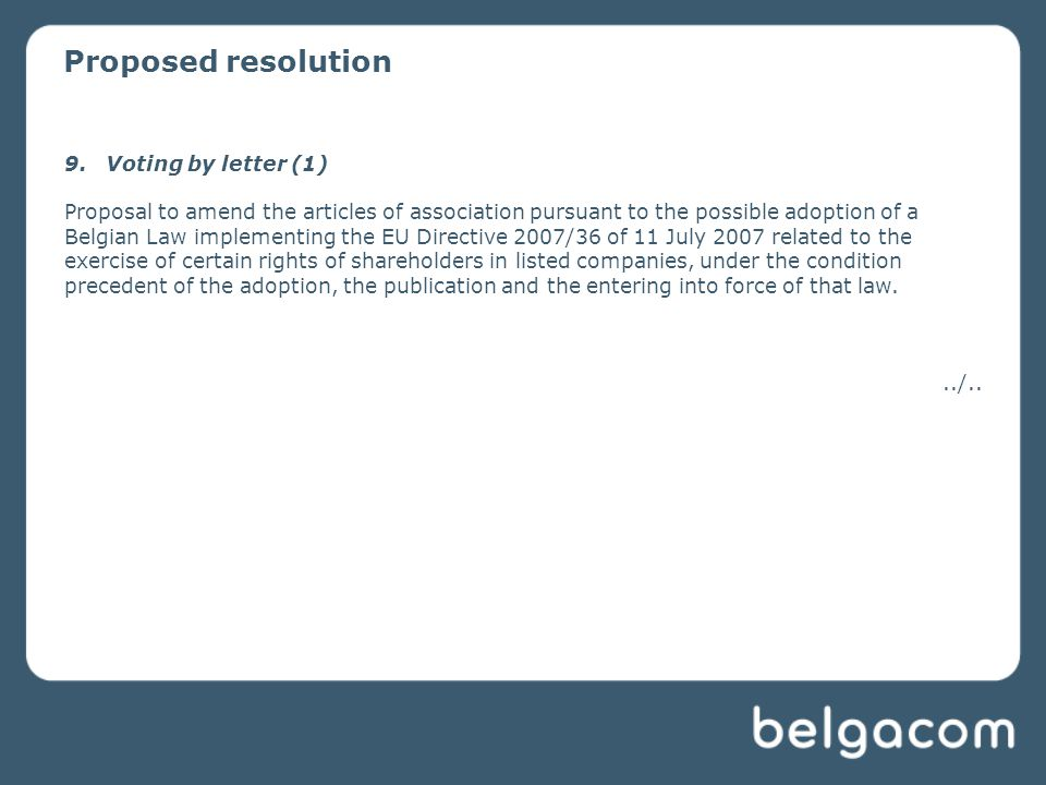 Proposed resolution 9.Voting by letter (1) Proposal to amend the articles of association pursuant to the possible adoption of a Belgian Law implementing the EU Directive 2007/36 of 11 July 2007 related to the exercise of certain rights of shareholders in listed companies, under the condition precedent of the adoption, the publication and the entering into force of that law.../..