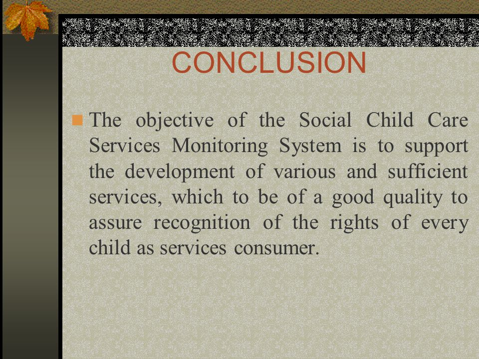 CONCLUSION The objective of the Social Child Care Services Monitoring System is to support the development of various and sufficient services, which to be of a good quality to assure recognition of the rights of every child as services consumer.