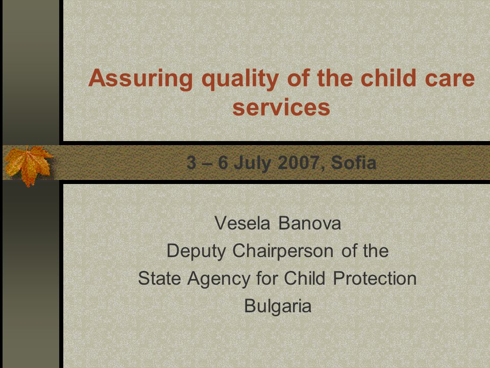 Assuring quality of the child care services 3 – 6 July 2007, Sofia Vesela Banova Deputy Chairperson of the State Agency for Child Protection Bulgaria