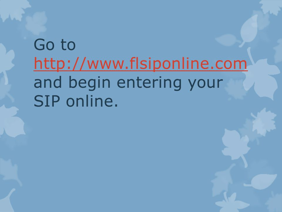 Go to   and begin entering your SIP online.