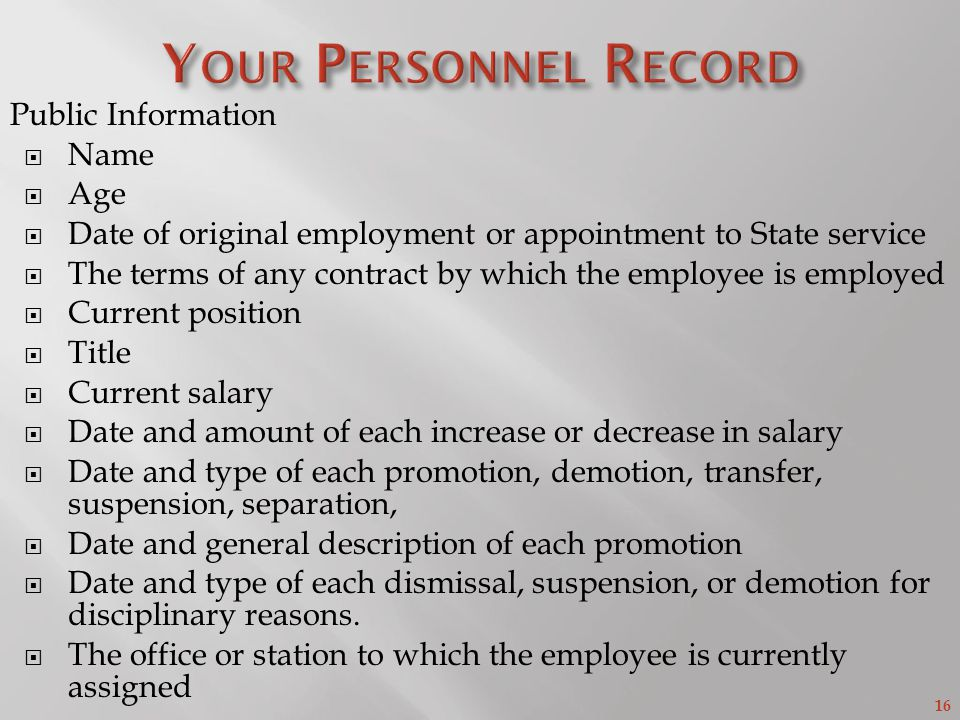 16 Public Information  Name  Age  Date of original employment or appointment to State service  The terms of any contract by which the employee is employed  Current position  Title  Current salary  Date and amount of each increase or decrease in salary  Date and type of each promotion, demotion, transfer, suspension, separation,  Date and general description of each promotion  Date and type of each dismissal, suspension, or demotion for disciplinary reasons.
