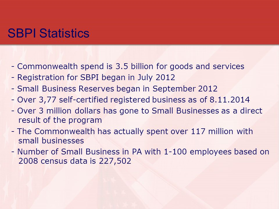 SBPI Statistics - Commonwealth spend is 3.5 billion for goods and services - Registration for SBPI began in July Small Business Reserves began in September Over 3,77 self-certified registered business as of Over 3 million dollars has gone to Small Businesses as a direct result of the program - The Commonwealth has actually spent over 117 million with small businesses - Number of Small Business in PA with employees based on 2008 census data is 227,502