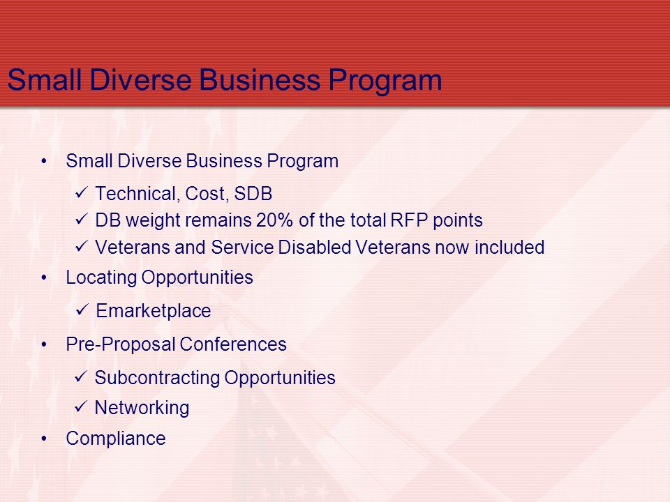 Small Diverse Business Program Technical, Cost, SDB DB weight remains 20% of the total RFP points Veterans and Service Disabled Veterans now included Locating Opportunities Emarketplace Pre-Proposal Conferences Subcontracting Opportunities Networking Compliance