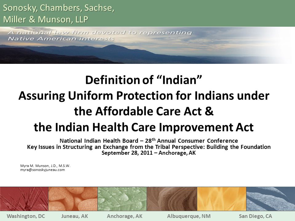 Definition of Indian Assuring Uniform Protection for Indians under the Affordable Care Act & the Indian Health Care Improvement Act National Indian Health Board – 28 th Annual Consumer Conference Key Issues in Structuring an Exchange from the Tribal Perspective: Building the Foundation September 28, 2011 – Anchorage, AK Myra M.