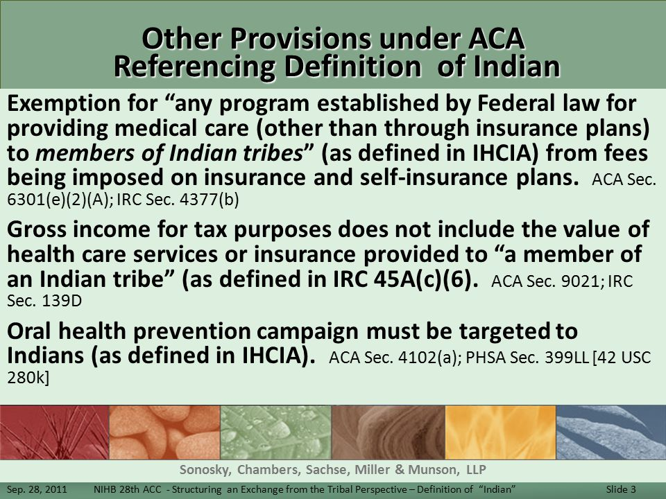 Other Provisions under ACA Referencing Definition of Indian Exemption for any program established by Federal law for providing medical care (other than through insurance plans) to members of Indian tribes (as defined in IHCIA) from fees being imposed on insurance and self-insurance plans.