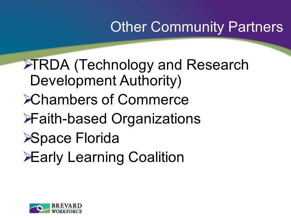  TRDA (Technology and Research Development Authority)  Chambers of Commerce  Faith-based Organizations  Space Florida  Early Learning Coalition Other Community Partners