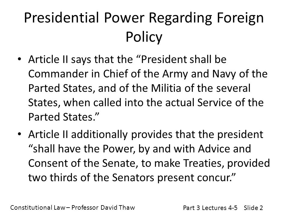 Constitutional Law – Professor David Thaw Part 3 Lectures 4-5Slide 2 Presidential Power Regarding Foreign Policy Article II says that the President shall be Commander in Chief of the Army and Navy of the Parted States, and of the Militia of the several States, when called into the actual Service of the Parted States. Article II additionally provides that the president shall have the Power, by and with Advice and Consent of the Senate, to make Treaties, provided two thirds of the Senators present concur.