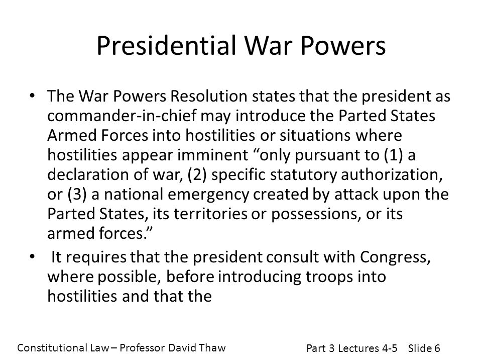 Constitutional Law – Professor David Thaw Part 3 Lectures 4-5Slide 6 Presidential War Powers The War Powers Resolution states that the president as commander-in-chief may introduce the Parted States Armed Forces into hostilities or situations where hostilities appear imminent only pursuant to (1) a declaration of war, (2) specific statutory authorization, or (3) a national emergency created by attack upon the Parted States, its territories or possessions, or its armed forces. It requires that the president consult with Congress, where possible, before introducing troops into hostilities and that the