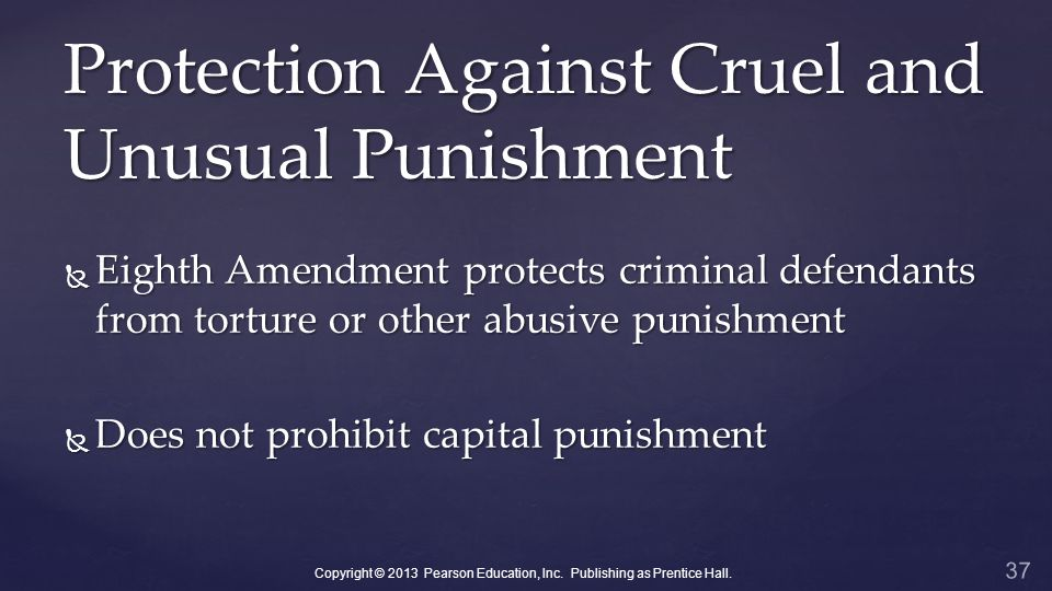 Protection Against Cruel and Unusual Punishment  Eighth Amendment protects criminal defendants from torture or other abusive punishment  Does not prohibit capital punishment 37 Copyright © 2013 Pearson Education, Inc.