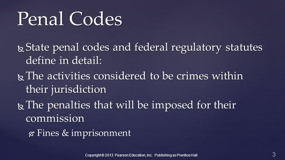 Penal Codes  State penal codes and federal regulatory statutes define in detail:  The activities considered to be crimes within their jurisdiction  The penalties that will be imposed for their commission  Fines & imprisonment 3 Copyright © 2013 Pearson Education, Inc.