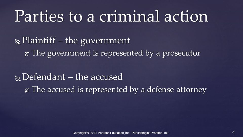 Parties to a criminal action  Plaintiff – the government  The government is represented by a prosecutor  Defendant – the accused  The accused is represented by a defense attorney 4 Copyright © 2013 Pearson Education, Inc.