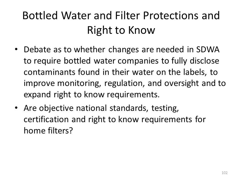Bottled Water and Filter Protections and Right to Know Debate as to whether changes are needed in SDWA to require bottled water companies to fully disclose contaminants found in their water on the labels, to improve monitoring, regulation, and oversight and to expand right to know requirements.