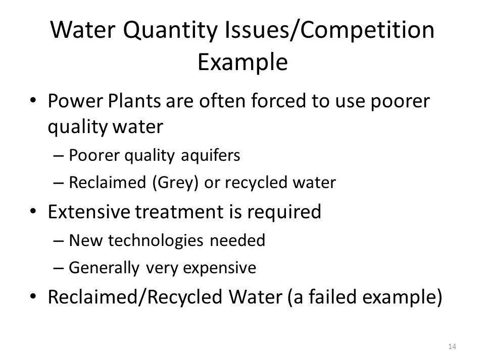 Water Quantity Issues/Competition Example Power Plants are often forced to use poorer quality water – Poorer quality aquifers – Reclaimed (Grey) or recycled water Extensive treatment is required – New technologies needed – Generally very expensive Reclaimed/Recycled Water (a failed example) 14