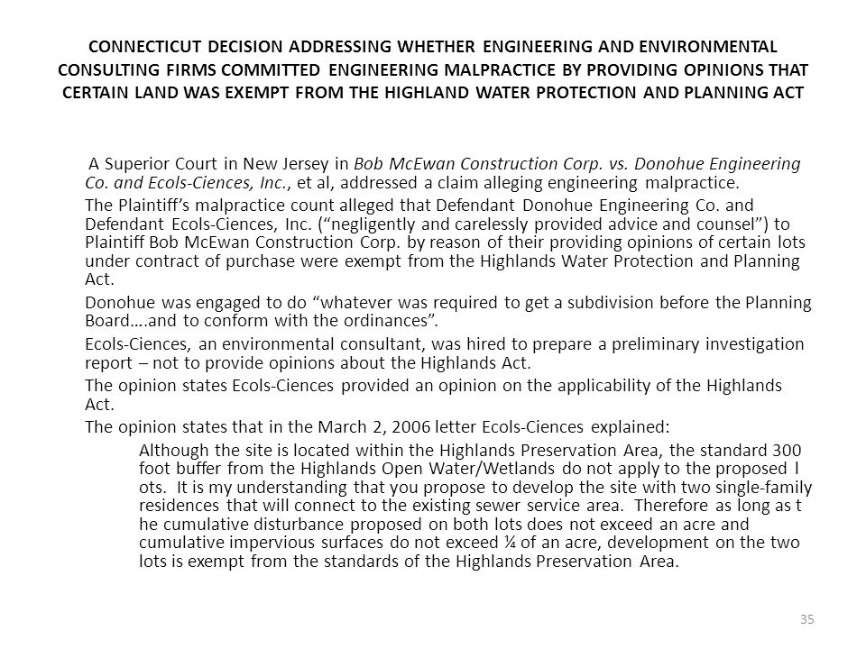 CONNECTICUT DECISION ADDRESSING WHETHER ENGINEERING AND ENVIRONMENTAL CONSULTING FIRMS COMMITTED ENGINEERING MALPRACTICE BY PROVIDING OPINIONS THAT CERTAIN LAND WAS EXEMPT FROM THE HIGHLAND WATER PROTECTION AND PLANNING ACT A Superior Court in New Jersey in Bob McEwan Construction Corp.