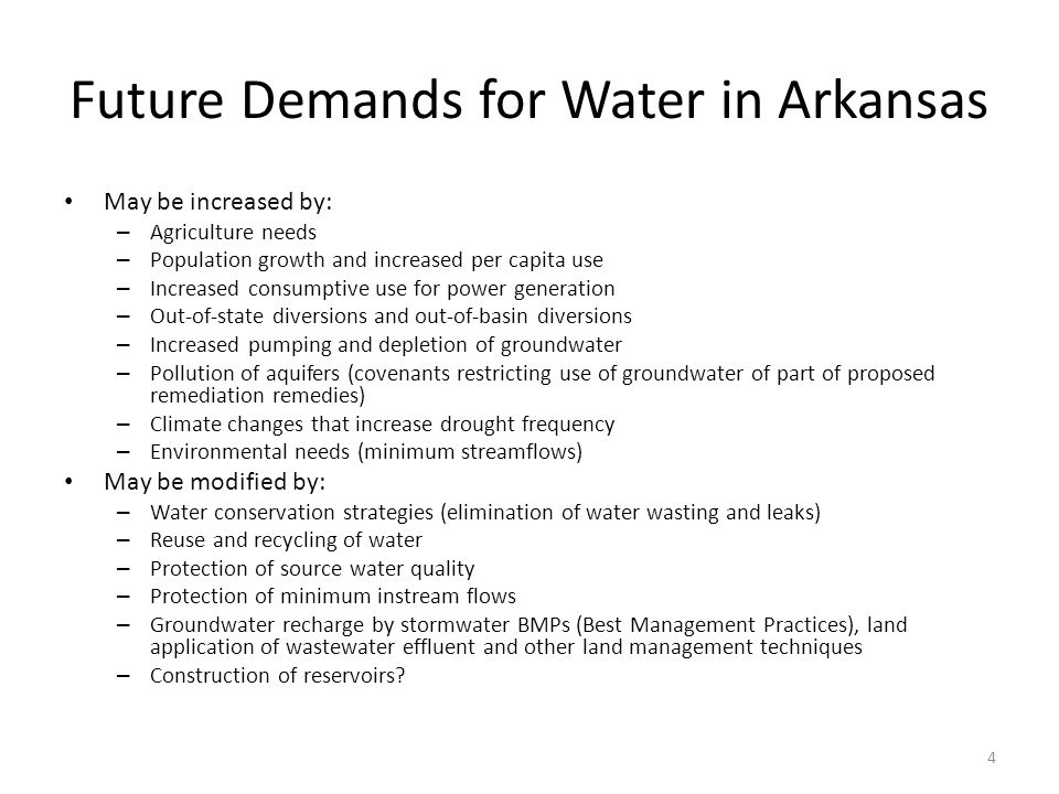 Future Demands for Water in Arkansas May be increased by: – Agriculture needs – Population growth and increased per capita use – Increased consumptive use for power generation – Out-of-state diversions and out-of-basin diversions – Increased pumping and depletion of groundwater – Pollution of aquifers (covenants restricting use of groundwater of part of proposed remediation remedies) – Climate changes that increase drought frequency – Environmental needs (minimum streamflows) May be modified by: – Water conservation strategies (elimination of water wasting and leaks) – Reuse and recycling of water – Protection of source water quality – Protection of minimum instream flows – Groundwater recharge by stormwater BMPs (Best Management Practices), land application of wastewater effluent and other land management techniques – Construction of reservoirs.