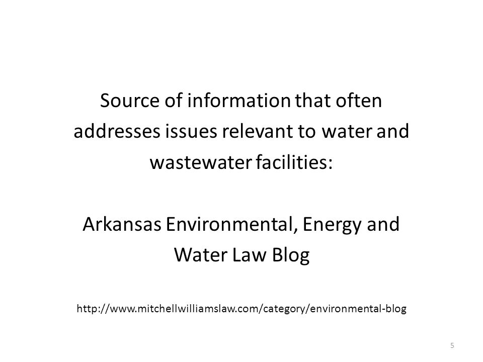 Source of information that often addresses issues relevant to water and wastewater facilities: Arkansas Environmental, Energy and Water Law Blog http://www.mitchellwilliamslaw.com/category/environmental-blog 5