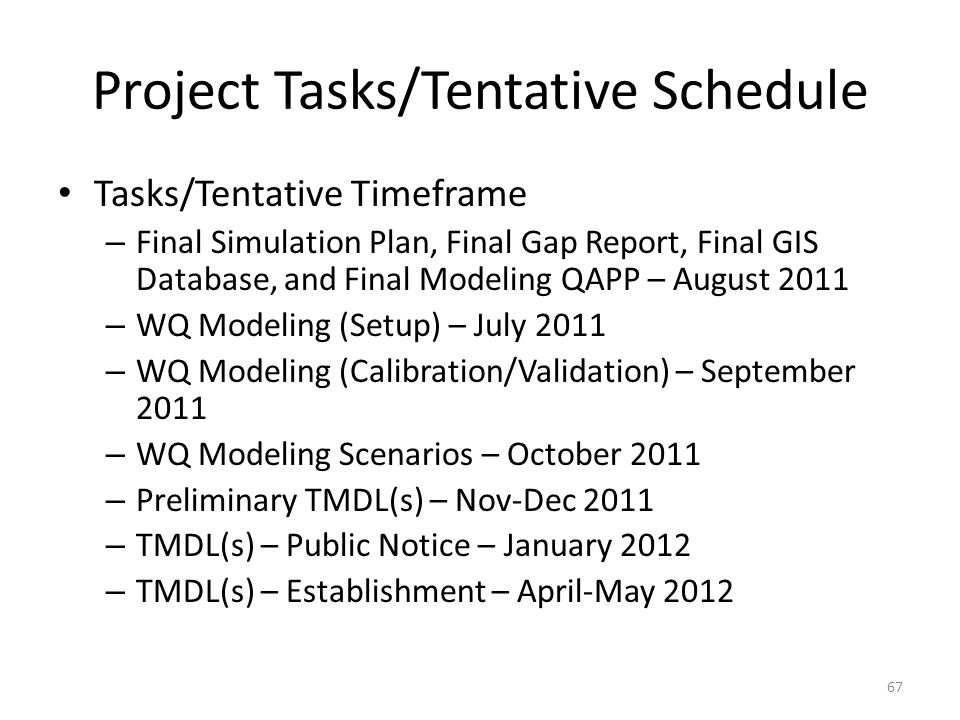 Project Tasks/Tentative Schedule Tasks/Tentative Timeframe – Final Simulation Plan, Final Gap Report, Final GIS Database, and Final Modeling QAPP – August 2011 – WQ Modeling (Setup) – July 2011 – WQ Modeling (Calibration/Validation) – September 2011 – WQ Modeling Scenarios – October 2011 – Preliminary TMDL(s) – Nov-Dec 2011 – TMDL(s) – Public Notice – January 2012 – TMDL(s) – Establishment – April-May 2012 67